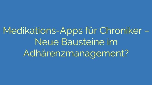 Medikations-Apps für Chroniker – Neue Bausteine im Adhärenzmanagement?
