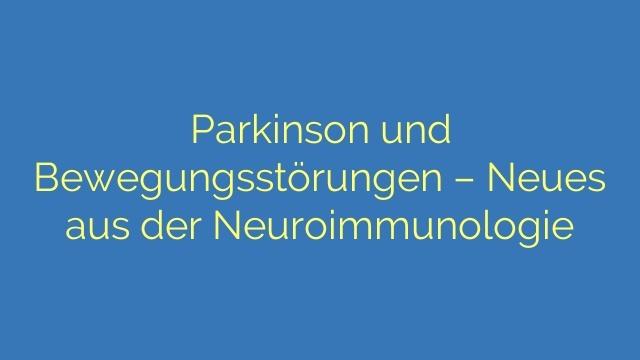 Parkinson und Bewegungsstörungen – Neues aus der Neuroimmunologie