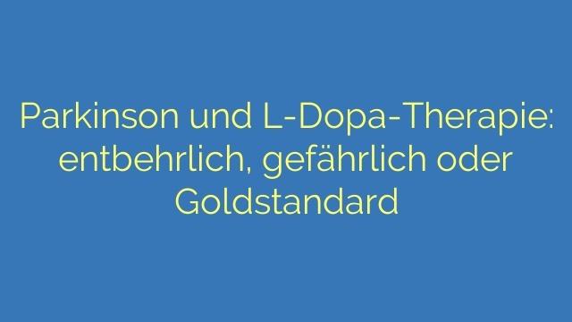 Parkinson und L-Dopa-Therapie: entbehrlich, gefährlich oder Goldstandard