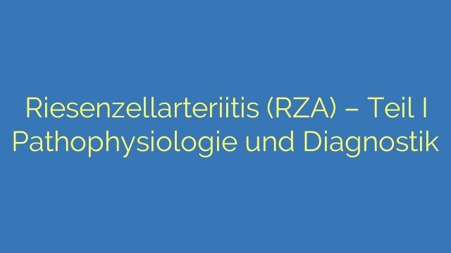 Riesenzellarteriitis (RZA) - Teil I Pathophysiologie und Diagnostik